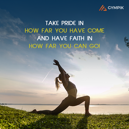 Take pride in how far you have come and have faith in how far you can go!