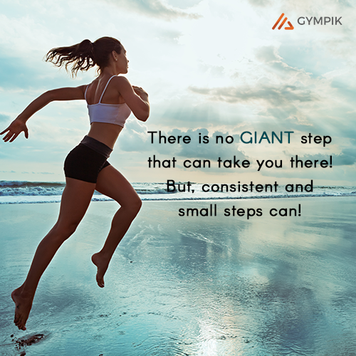 There is no GIANT step that can take you there! But, consistent and small steps can!