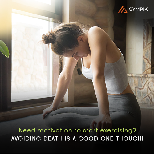 Need motivation to start exercising? Avoiding death is a good one though!