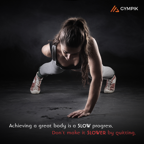 Achieving a great body is a SLOW progress. Don't make it SLOWER by quitting.