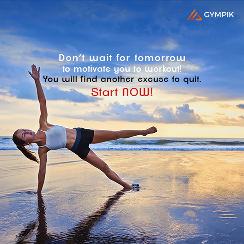 Don't wait for tomorrow to motivate you to workout! You will find another excuse to quit. Start NOW!