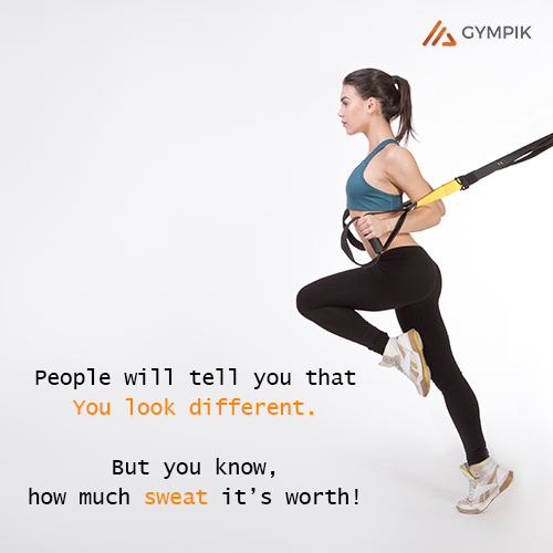 People will tell you that You look different. But you know, how much sweat it's worth!